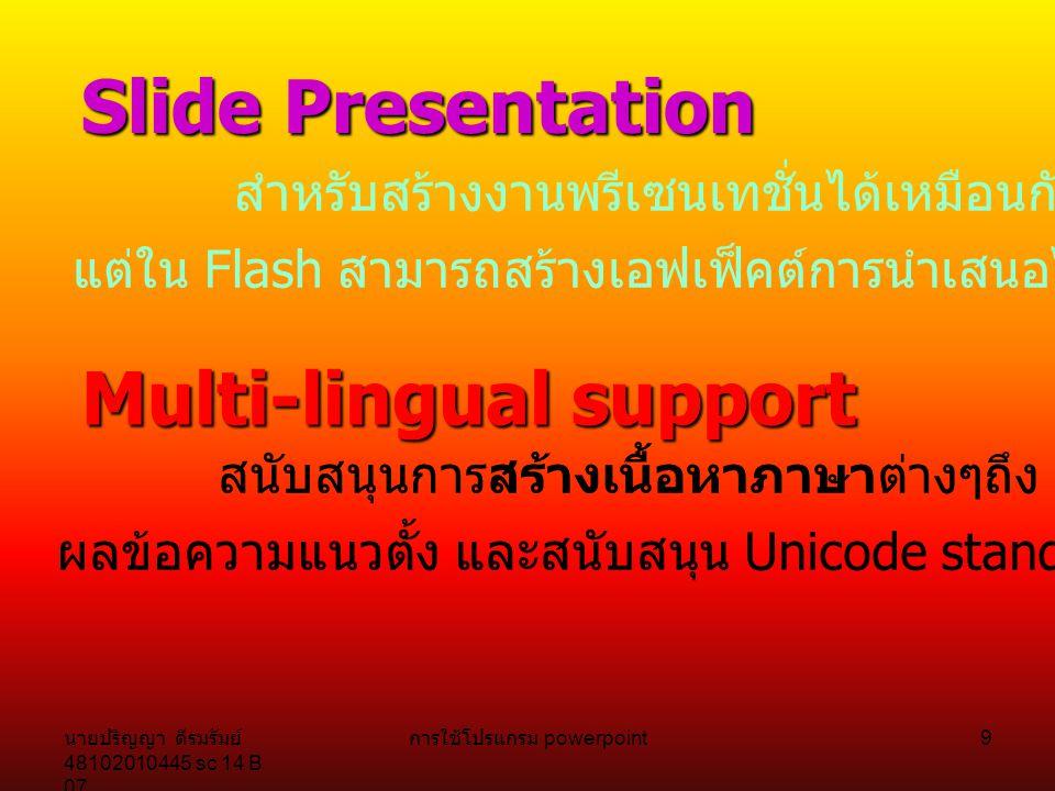 นายปริญญา ดีรมรัมย์ 48102010445 sc 14 B 07 การใช้โปรแกรม powerpoint 9 Slide Presentation สำหรับสร้างงานพรีเซนเทชั่นได้เหมือนกับสร้างใน PowerPoint แต่ใน Flash สามารถสร้างเอฟเฟ็คต์การนำเสนอได้หลากหลายกว่า Multi-lingual support สนับสนุนการสร้างเนื้อหาภาษาต่างๆถึง 11 ภาษา สามารถแสดง ผลข้อความแนวตั้ง และสนับสนุน Unicode standard ด้วย