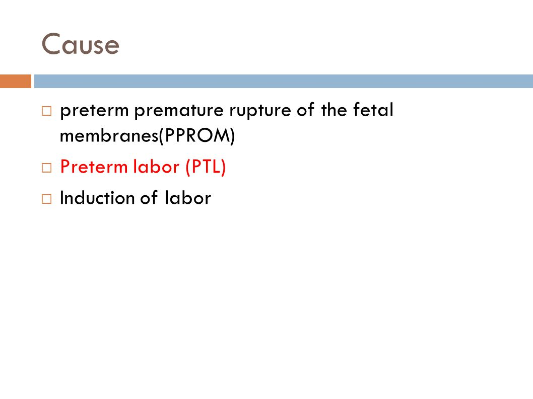 Cause  preterm premature rupture of the fetal membranes(PPROM)  Preterm labor (PTL)  Induction of labor