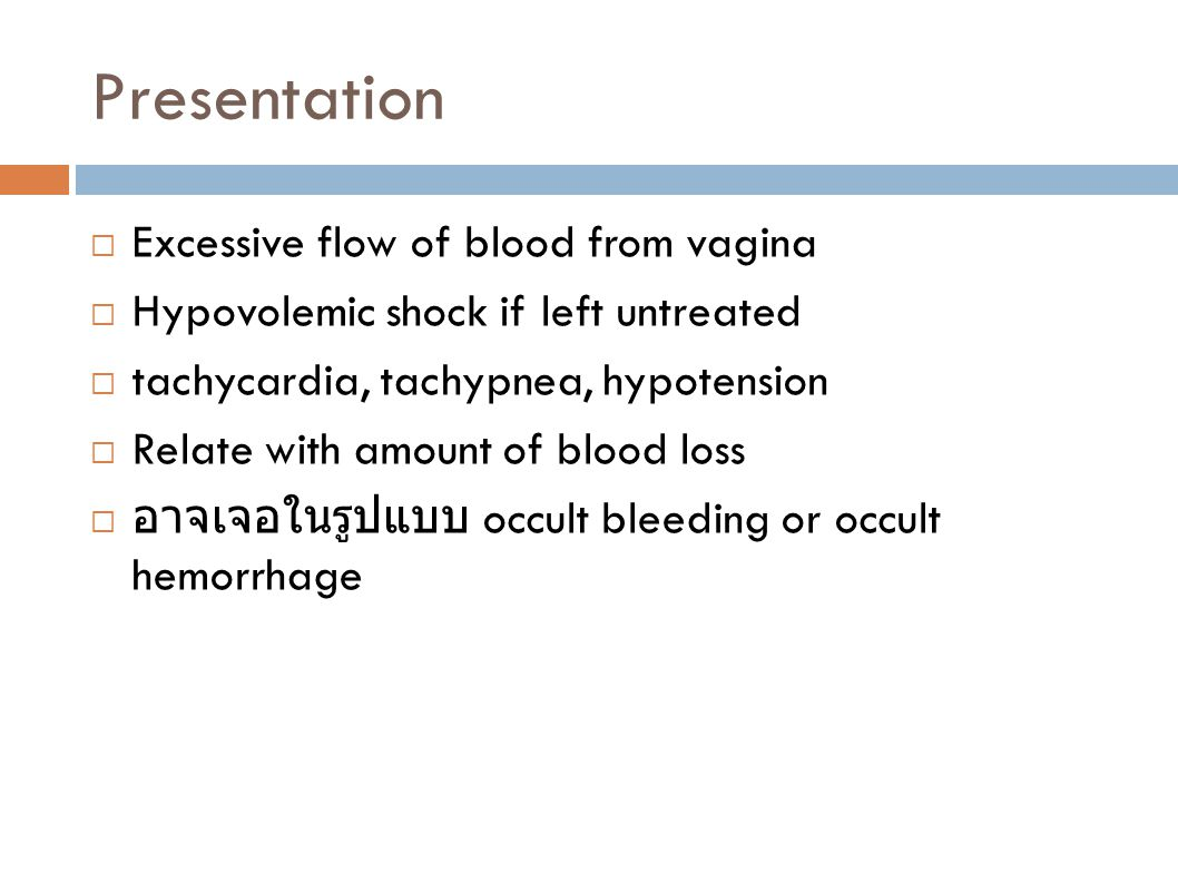 Presentation  Excessive flow of blood from vagina  Hypovolemic shock if left untreated  tachycardia, tachypnea, hypotension  Relate with amount of