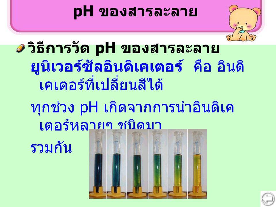 ยูนิเวอร์ซัลอินดิเคเตอร์ คือ อินดิ เคเตอร์ที่เปลี่ยนสีได้ ทุกช่วง pH เกิดจากการนำอินดิเค เตอร์หลายๆ ชนิดมา รวมกัน pH ของสารละลาย วิธีการวัด pH ของสารล