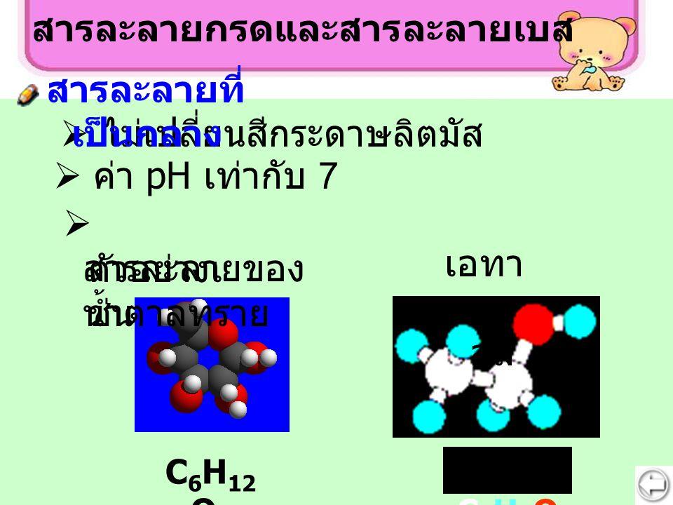 สารละลายกรดและสารละลายเบส C 6 H 12 O 6 สารละลายของ น้ำตาลทราย  ตัวอย่างเ ช่น C2H5OH C2H5OH เอ ทาน อล  ค่า pH เท่ากับ 7  ไม่เปลี่ยนสีกระดาษลิตมัส สา