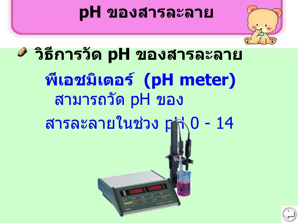 พีเอชมิเตอร์ (pH meter) สามารถวัด pH ของ สารละลายในช่วง pH 0 - 14 pH ของสารละลาย วิธีการวัด pH ของสารละลาย