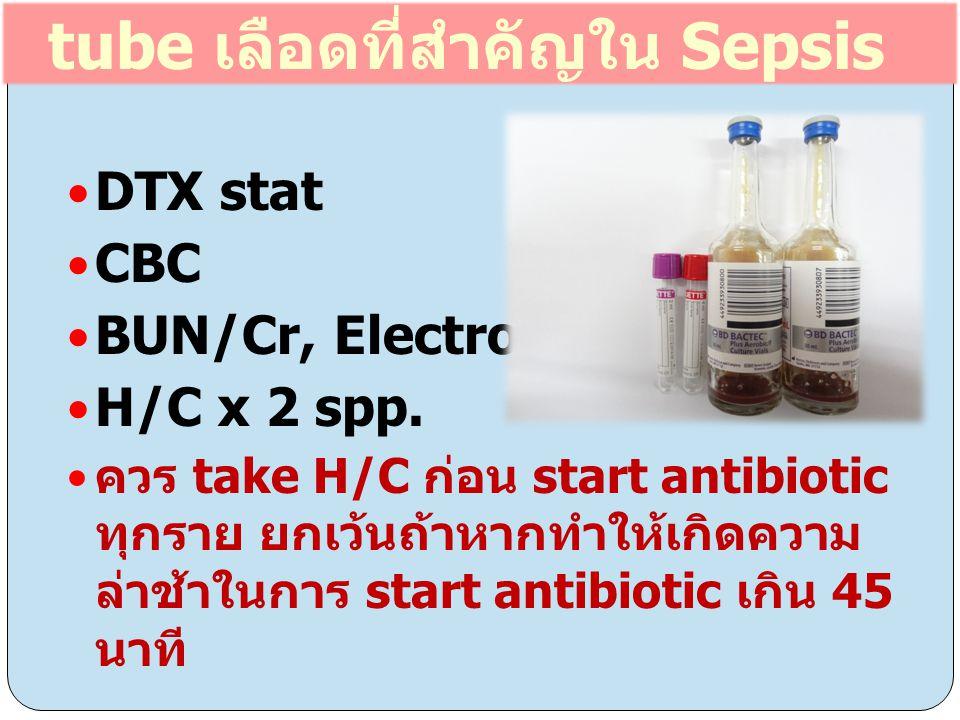 tube เลือดที่สำคัญใน Sepsis DTX stat CBC BUN/Cr, Electrolyte H/C x 2 spp. ควร take H/C ก่อน start antibiotic ทุกราย ยกเว้นถ้าหากทำให้เกิดความ ล่าช้าใน
