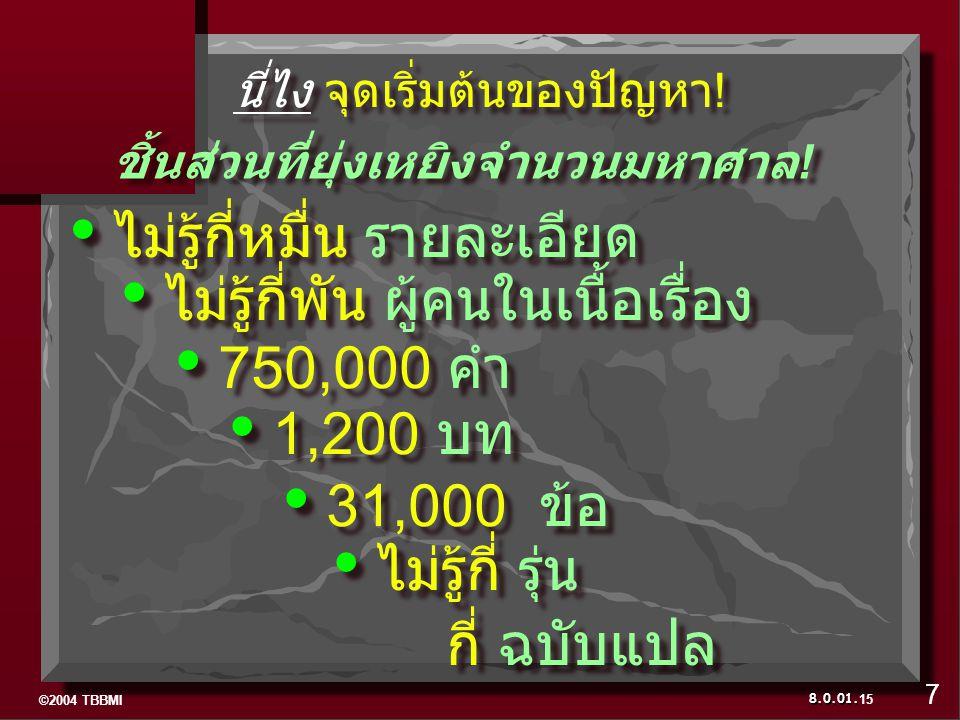 ©2004 TBBMI 8.0.01. ไม่รู้กี่หมื่น รายละเอียด ไม่รู้กี่พัน ผู้คนในเนื้อเรื่อง 750,000 คำ 1,200 บท 31,000 ข้อ ไม่รู้กี่ รุ่น กี่ ฉบับแปล ไม่รู้กี่ รุ่น