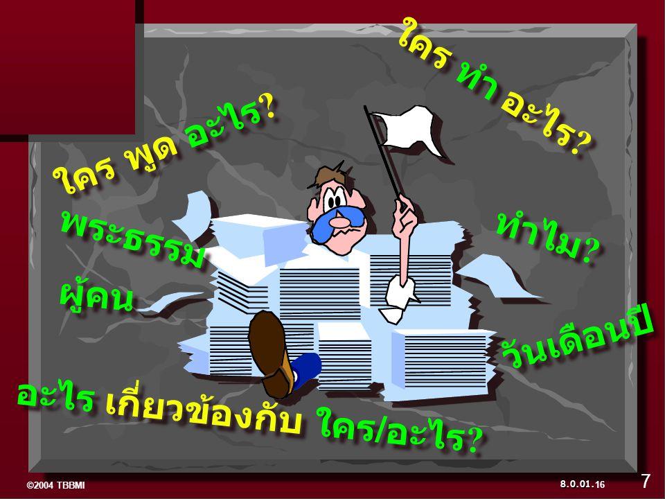 ©2004 TBBMI 8.0.01. พระธรรม ผู้คน วันเดือนปี ใคร พูด อะไร ? ทำไม ? ใคร ทำ อะไร ? อะไร เกี่ยวข้องกับ ใคร/อะไร ? 16 7