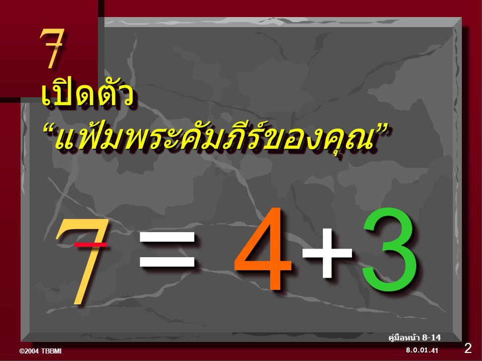 ©2004 TBBMI 8.0.01. 7 7 7 7 เปิดตัว แฟ้มพระคัมภีร์ของคุณ = 4 + 3 41 คู่มือหน้า 8-14 2