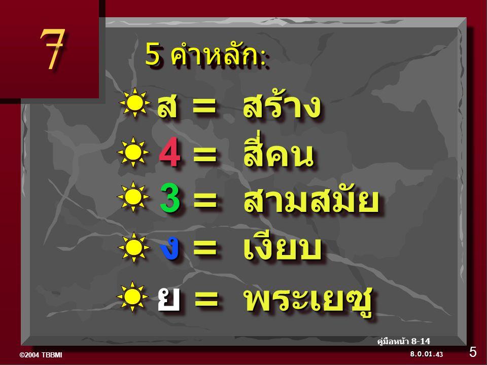 ©2004 TBBMI 8.0.01. 5 คำหลัก : 5 คำหลัก : 7 7 ย = พระเยซู ง = เงียบ 3 = สามสมัย 4 = สี่คน ส = สร้าง 5 คู่มือหน้า 8-14 43