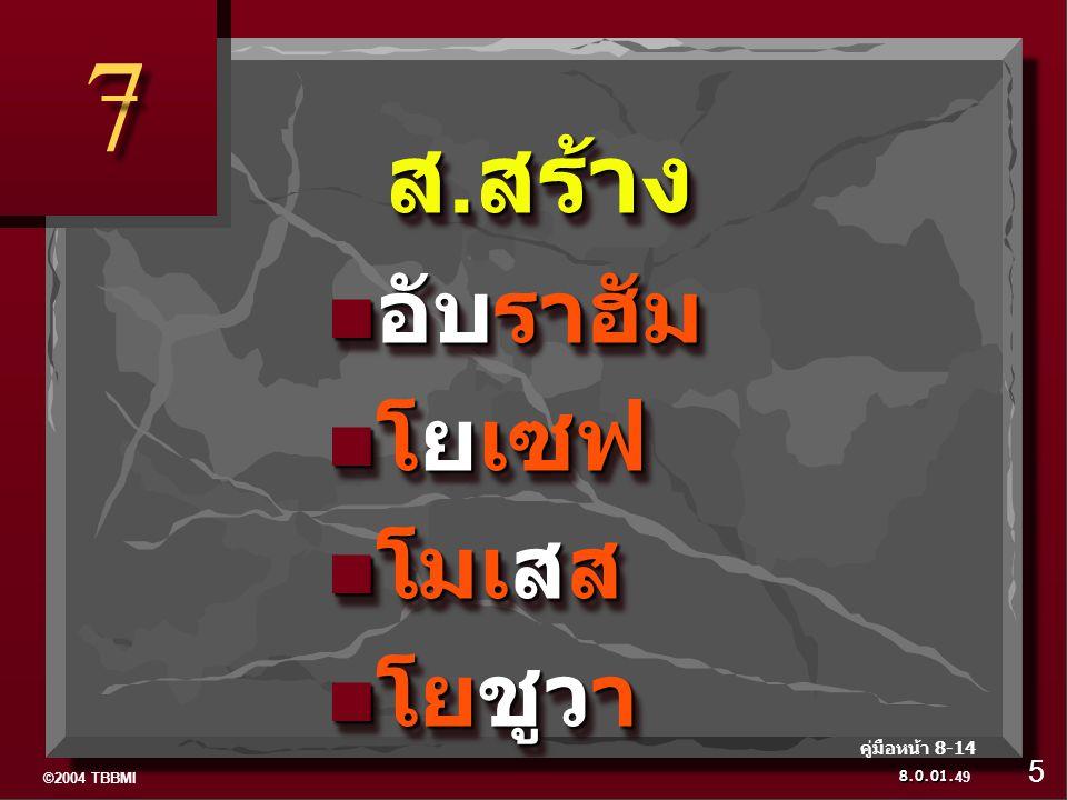 ©2004 TBBMI 8.0.01. 7 7 ส.สร้าง ส.สร้าง อับราฮัม อับราฮัม โยเซฟ โยเซฟ โมเสส โมเสส โยชูวา โยชูวา ส.สร้าง ส.สร้าง อับราฮัม อับราฮัม โยเซฟ โยเซฟ โมเสส โม