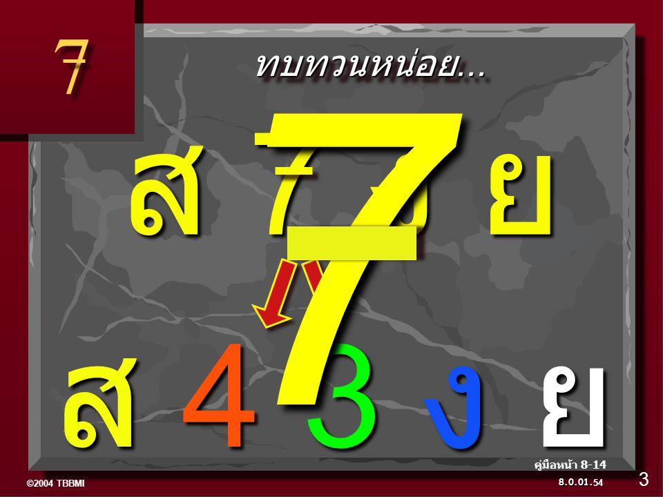©2004 TBBMI 8.0.01. 7 7 ทบทวนหน่อย...ทบทวนหน่อย... ส 4 3 ง ย 54 3 คู่มือหน้า 8-14 ส 7 ง ย 7
