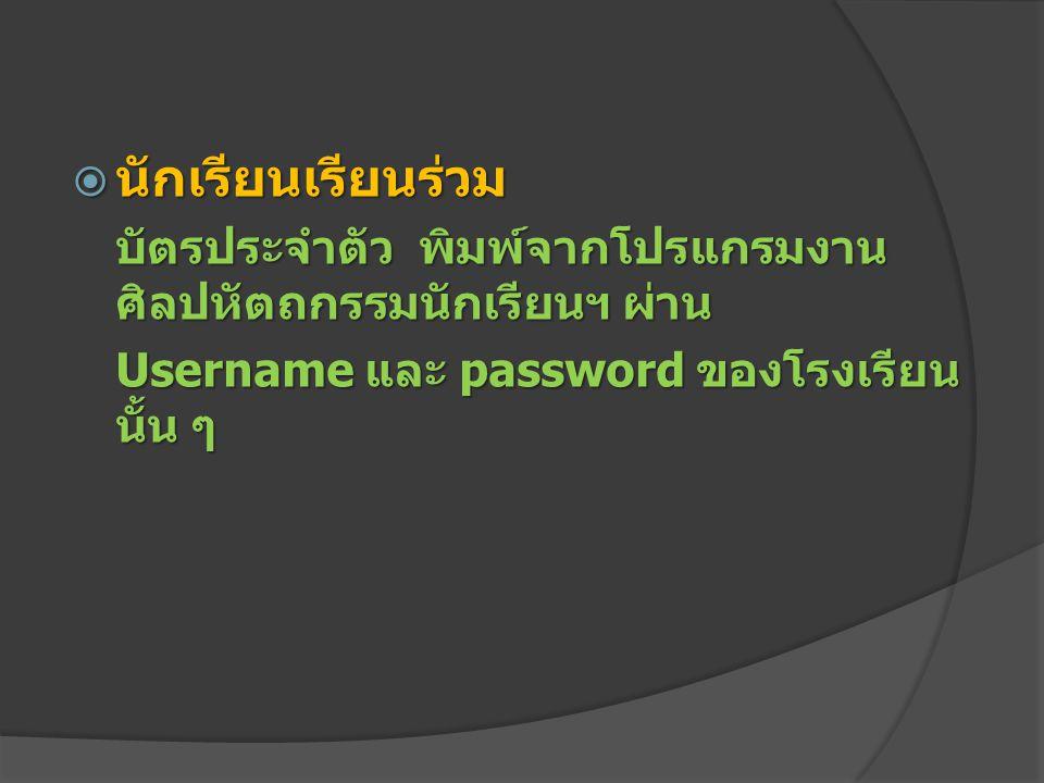  นักเรียนเรียนร่วม บัตรประจำตัว พิมพ์จากโปรแกรมงาน ศิลปหัตถกรรมนักเรียนฯ ผ่าน Username และ password ของโรงเรียน นั้น ๆ