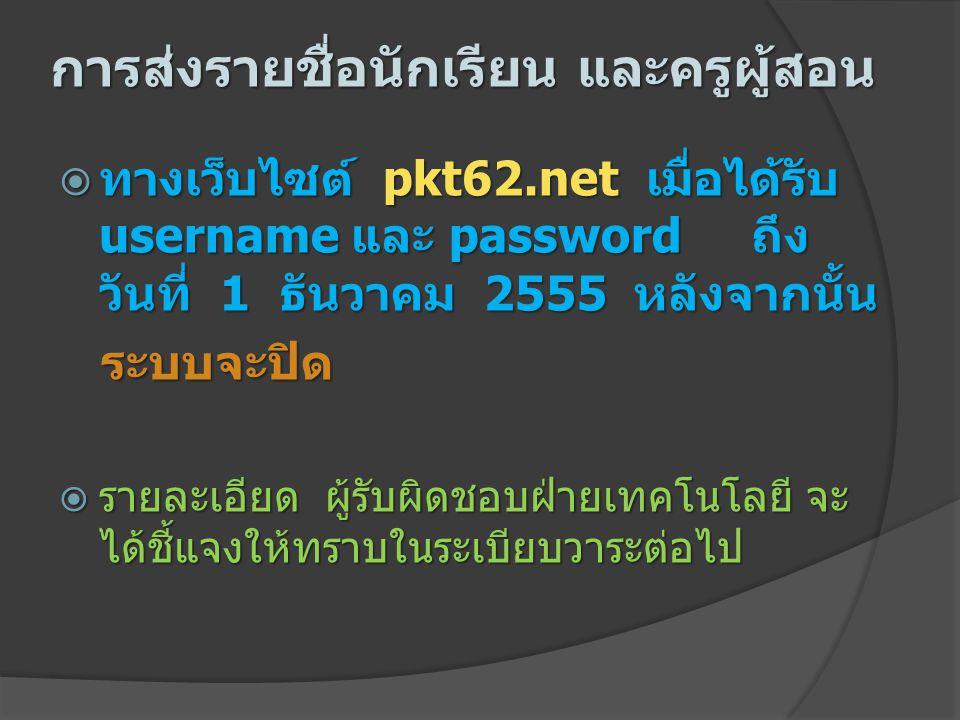การส่งรายชื่อนักเรียน และครูผู้สอน  ทางเว็บไซต์ pkt62.net เมื่อได้รับ username และ password ถึง วันที่ 1 ธันวาคม 2555 หลังจากนั้น ระบบจะปิด ระบบจะปิด