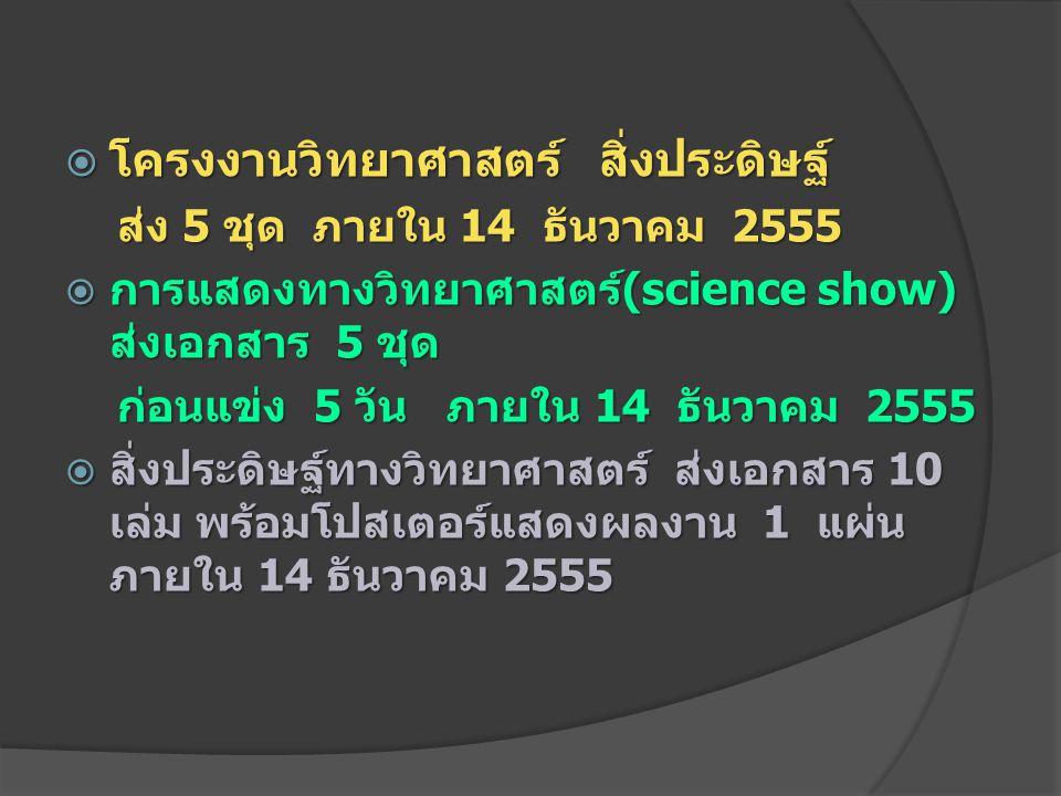  โครงงานวิทยาศาสตร์ สิ่งประดิษฐ์ ส่ง 5 ชุด ภายใน 14 ธันวาคม 2555 ส่ง 5 ชุด ภายใน 14 ธันวาคม 2555  การแสดงทางวิทยาศาสตร์(science show) ส่งเอกสาร 5 ชุ