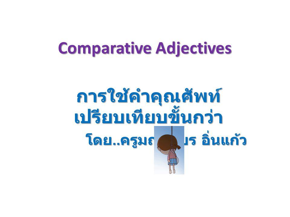 Comparative Adjectives การใช้คำคุณศัพท์ เปรียบเทียบขั้นกว่า โดย.. ครูมณเฑียร อิ่นแก้ว