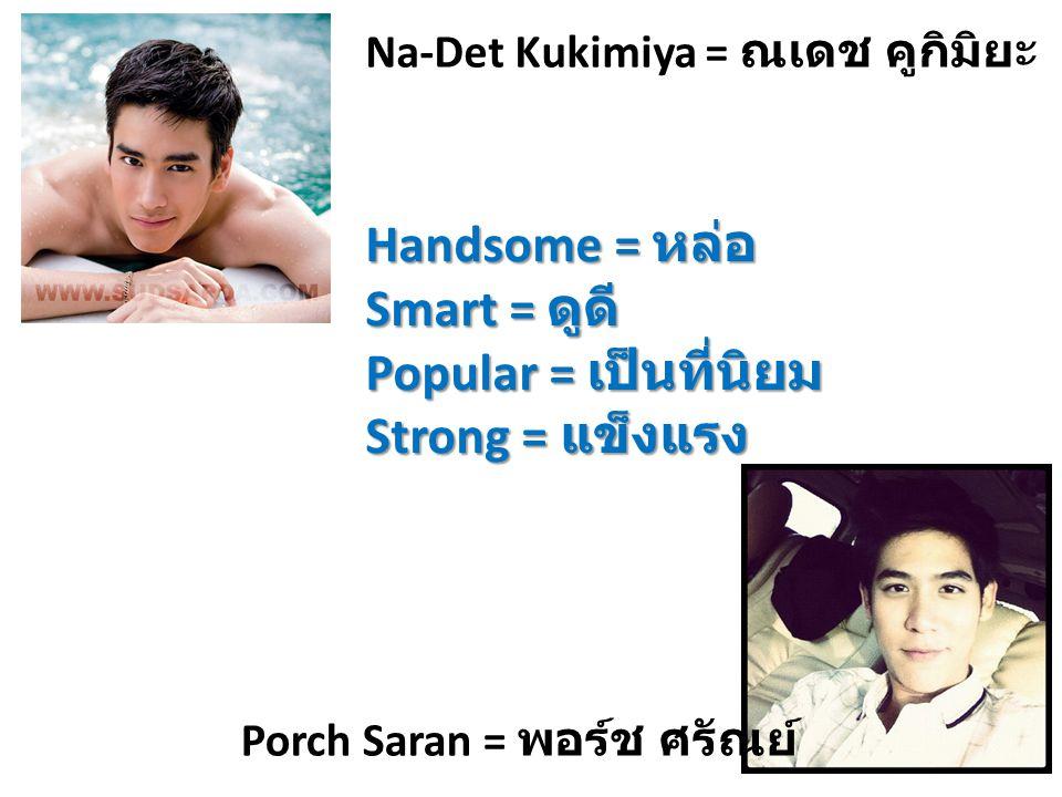 Na-Det Kukimiya = ณเดช คูกิมิยะ Porch Saran = พอร์ช ศรัณย์ Handsome = หล่อ Smart = ดูดี Popular = เป็นที่นิยม Strong = แข็งแรง