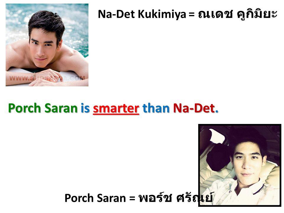 Na-Det Kukimiya = ณเดช คูกิมิยะ Porch Saran = พอร์ช ศรัณย์ Porch Saran is smarter than Na-Det.