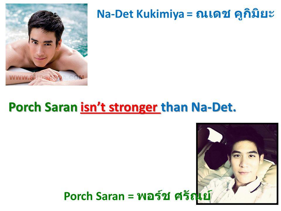 Na-Det Kukimiya = ณเดช คูกิมิยะ Porch Saran = พอร์ช ศรัณย์ Porch Saran isn't stronger than Na-Det.