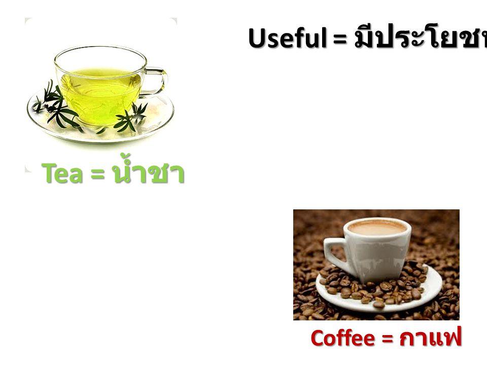 Tea = น้ำชา Coffee = กาแฟ Useful = มีประโยชน์