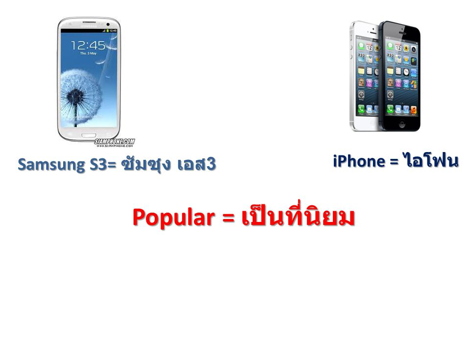 iPhone = ไอโฟน Samsung S3= ซัมซุง เอส 3 iPhone is more popular than Samsung s3.