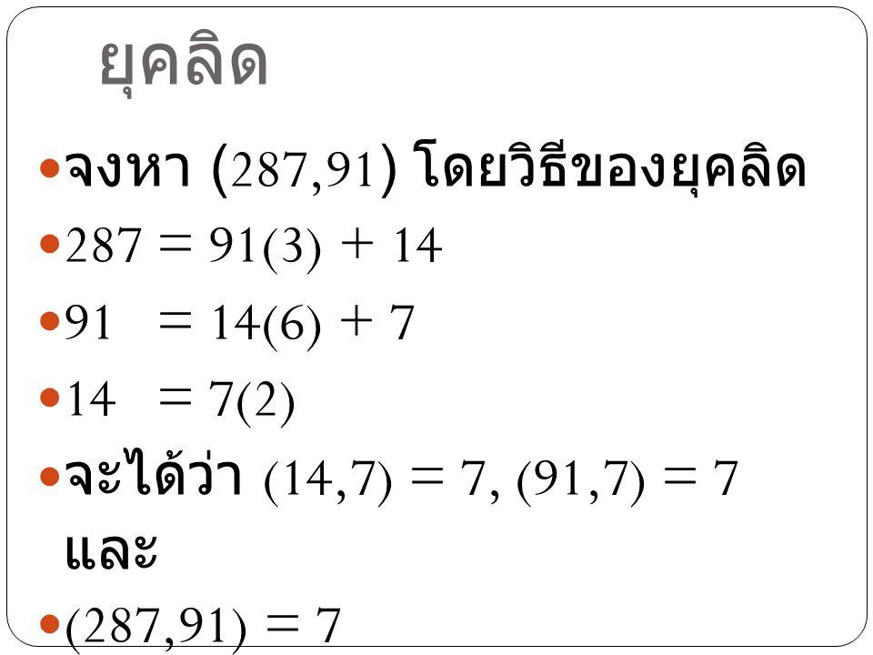 ตัวอย่างขั้นตอนวิธีของ ยุคลิด จงหา (287,91) โดยวิธีของยุคลิด 287 = 91(3) + 14 91 = 14(6) + 7 14 = 7(2) จะได้ว่า (14,7) = 7, (91,7) = 7 และ (287,91) =