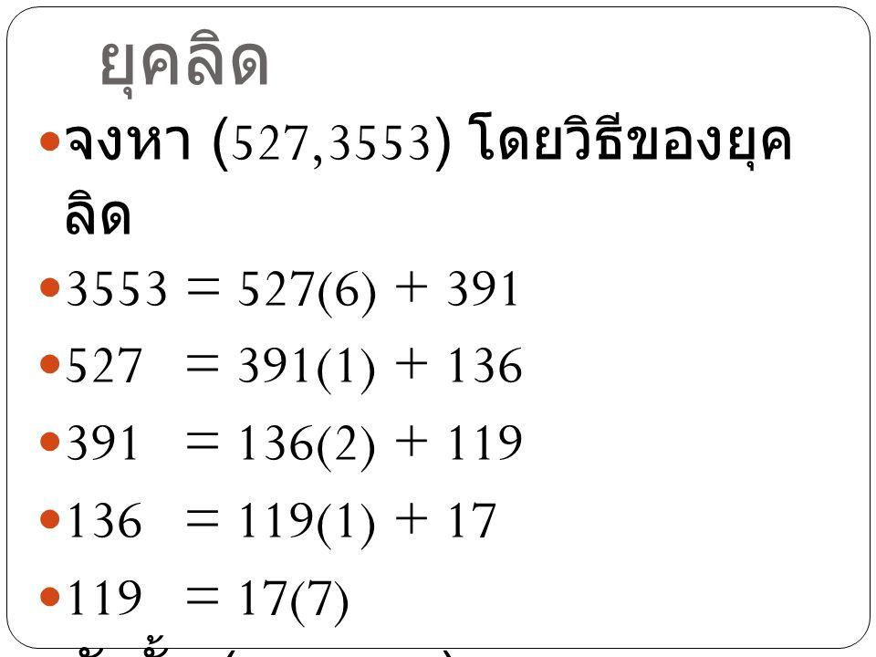 ตัวอย่างขั้นตอนวิธีของ ยุคลิด จงหา (527,3553) โดยวิธีของยุค ลิด 3553 = 527(6) + 391 527 = 391(1) + 136 391 = 136(2) + 119 136 = 119(1) + 17 119 = 17(7) ดังนั้น (527,3553) = 17