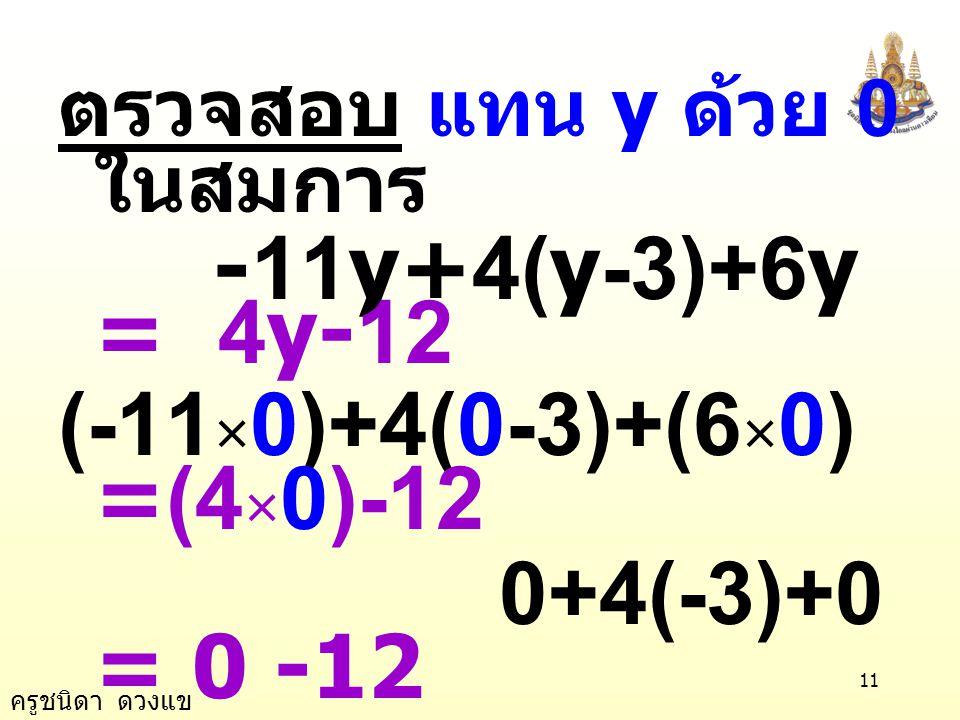 ครูชนิดา ดวงแข 10 -5y - 12 = -12 นำ 12 บวกทั้งสอง ข้างของสมการ -5y - 12 + 12 = -12 + 12 -5y = 0 นำ -5 หารทั้งสอง ข้างของสมการ -5 0 -5y = y = 0