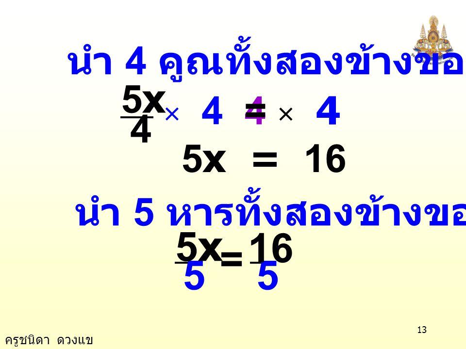 ครูชนิดา ดวงแข 12 วิธีทำ วิธีที่ 1 นำ 3 บวกทั้งสองข้างของสมการ ตัวอย่างที่ 13 4 5x5x =- 13 4 5x =- 1+ 33 + 3 4 5x =- 4 4 =