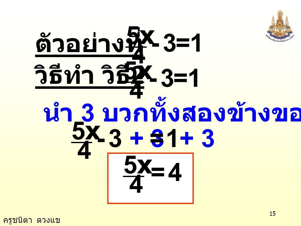 ครูชนิดา ดวงแข 14 5 1 3 = 13 4 5x =- 4 - 3 = 1 1 = 1 เป็นจริง 13 5 16 4 5 =- ( × ) x 5 = ตรวจสอบแทน x ด้วย ในสมการ 5 16