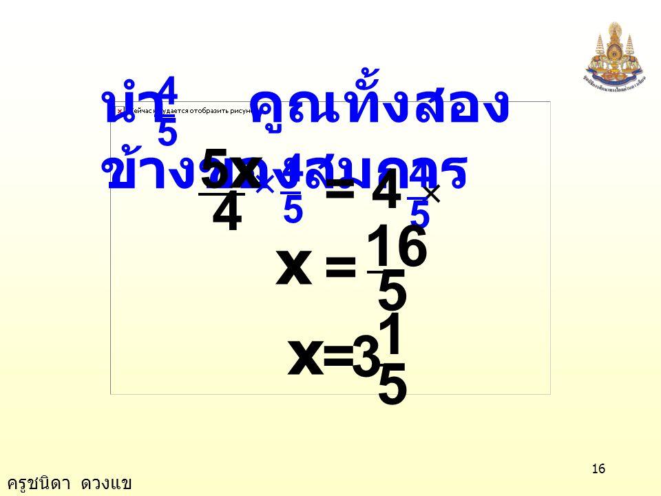 ครูชนิดา ดวงแข 15 วิธีทำ วิธี 2 นำ 3 บวกทั้งสองข้างของสมการ ตัวอย่างที่ 13 4 5x5x =- 13 4 5x =- 1+ 33 + 3 4 5x =- 4 4 =