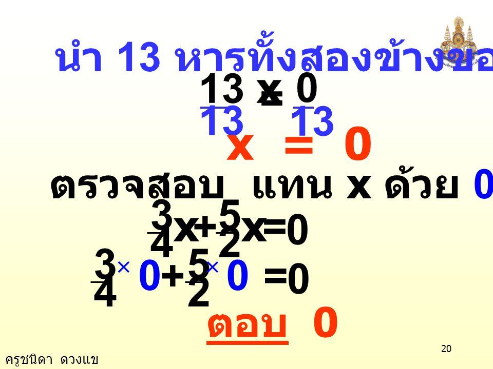 ครูชนิดา ดวงแข 19 นำ ค. ร. น. ของ 4 และ 2 คือ 4 คูณทั้งสองข้าง 3x + 10x = 0 13x = 0 ข้อ 11) 0 2 5 4 3 =+ xx วิธีทำ 0 2 5 4 3 =+ xx 4 3 = + 4 × 0 ×  4