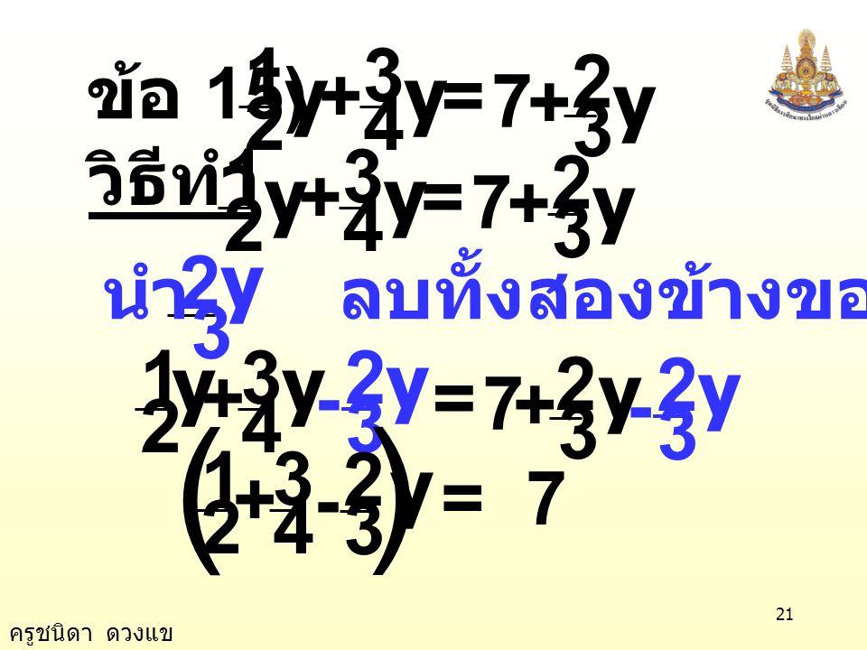ครูชนิดา ดวงแข 20 13 0 13 x = x = 0 นำ 13 หารทั้งสองข้างของสมการ ตรวจสอบ แทน x ด้วย 0 ในสมการ 0 2 5 4 3 =+ xx 0 2 5 4 3 =+ 00 ×× ตอบ 0