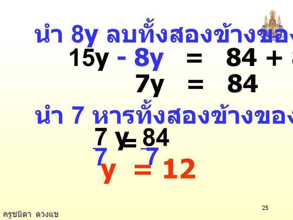 ครูชนิดา ดวงแข 24 นำ ค. ร. น. 2, 4 และ 3 คือ 12 คูณทั้งสองข้าง 6y + 9y = 84 + 8y 15y = 84 + 8y 6 ข้อ 15) 7 4 3 2 1 =+ yy 3 2 + y วิธีทำ 7 4 3 2 1 =+ y