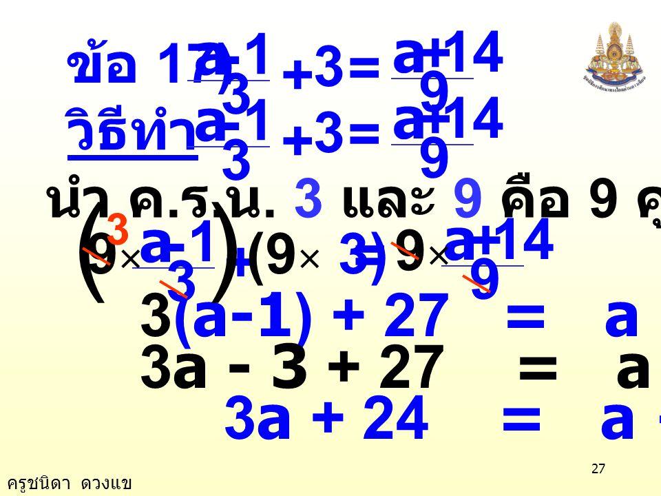 ครูชนิดา ดวงแข 26 ตรวจสอบ แทน y ด้วย 12 ในสมการ ตอบ 12 7 4 3 2 1 =+ yy 3 2 + y 6 + 9 = 7 + 8 15 = 15 เป็นจริง 7 4 3 2 1 =+ × 12 3 2 + ())( ( )