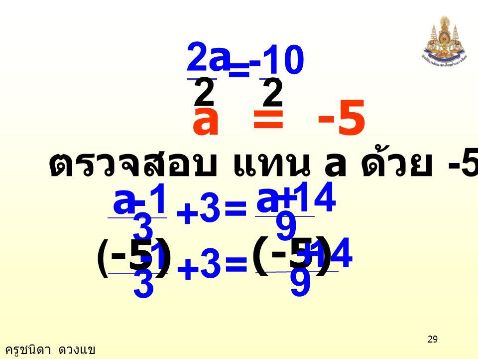 ครูชนิดา ดวงแข 28 นำ a ลบทั้งสองข้างของสมการ 3a - a + 24 = a - a +14 2a + 24 = 14 นำ 24 ลบทั้งสองข้างของสมการ 2a + 24 - 24 = 14 - 24 2a = -10 นำ 2 หาร