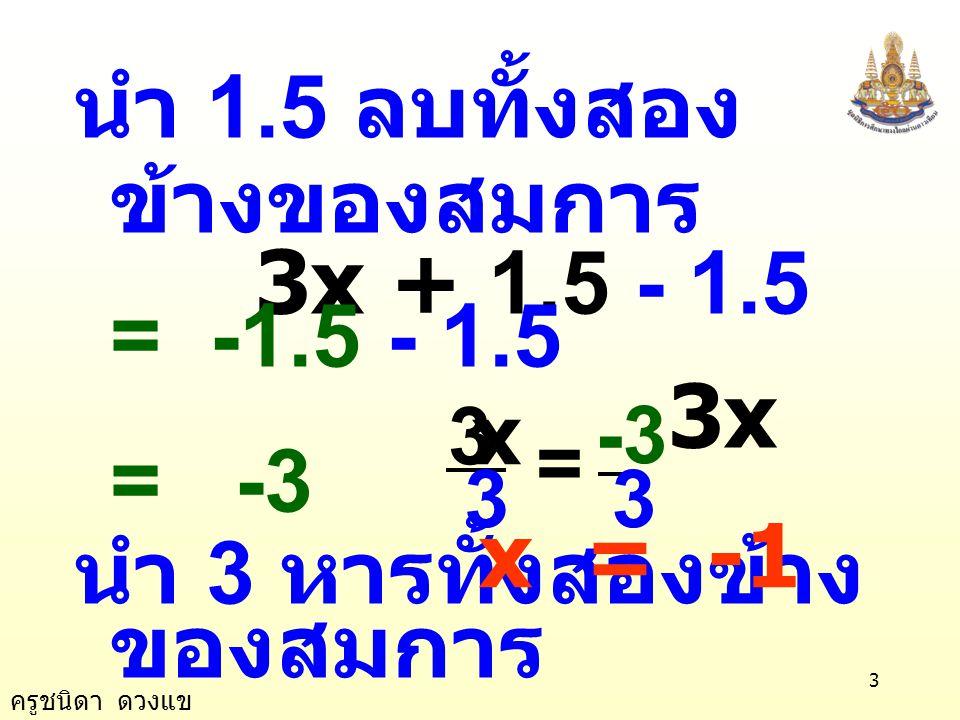 ครูชนิดา ดวงแข 3 นำ 1.5 ลบทั้งสอง ข้างของสมการ 3x + 1.5 - 1.5 = -1.5 - 1.5 3x = -3 นำ 3 หารทั้งสองข้าง ของสมการ 3 -3 3 3 = x x = -1
