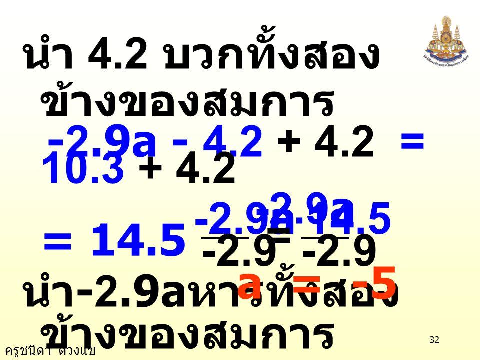 ครูชนิดา ดวงแข 31 ข้อ 19) 2.4a- 4.2(a+1) = 1.1a+10.3 วิธีทำ 2.4a- 4.2(a+1) = 1.1a+10.3 2.4a - 4.2a - 4.2 = 1.1a + 10.3 - 1.8a - 4.2 = 1.1a + 10.3 นำ 1