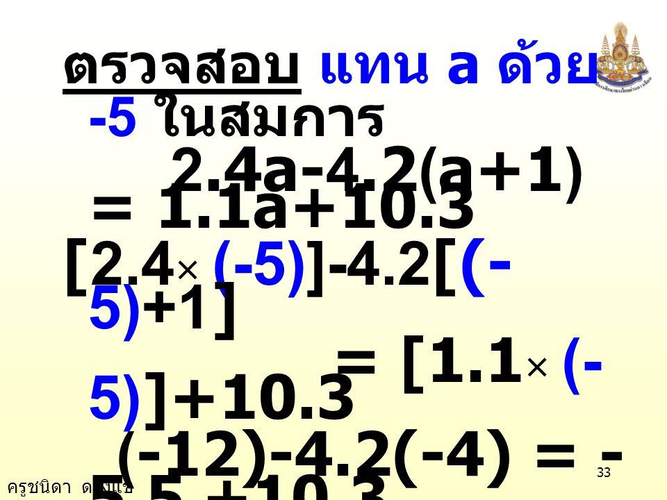 ครูชนิดา ดวงแข 32 นำ 4.2 บวกทั้งสอง ข้างของสมการ -2.9a - 4.2 + 4.2 = 10.3 + 4.2 -2.9a = 14.5 นำ -2.9a หารทั้งสอง ข้างของสมการ a = -5 -2.9 -2.9a = -2.9