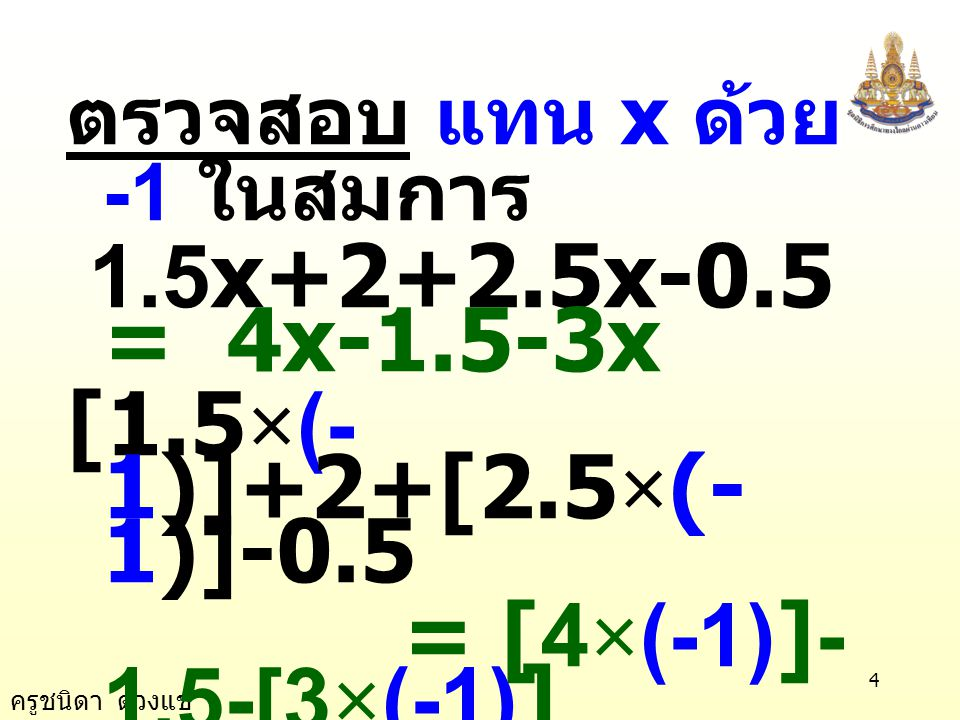 ครูชนิดา ดวงแข 4 ตรวจสอบ แทน x ด้วย -1 ในสมการ 1.5x+2+2.5x-0.5 = 4x-1.5-3x [1.5 × (- 1)]+2+[2.5 × (- 1)]-0.5 = [4 × (-1)]- 1.5-[3 × (-1)] (-1.5)+2+(-2.5)-0.5 = (-4)-1.5-(-3) -2.5 = -2.5 เป็นจริง ตอบ -1