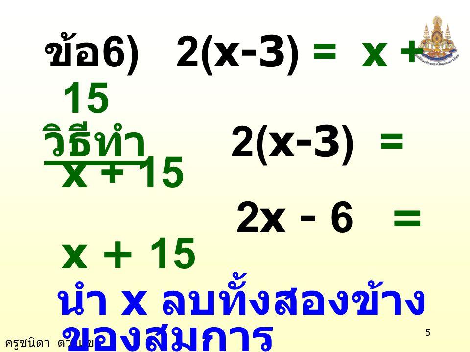 ครูชนิดา ดวงแข 5 ข้อ 6) 2(x-3) = x + 15 วิธีทำ 2(x-3) = x + 15 2x - 6 = x + 15 นำ x ลบทั้งสองข้าง ของสมการ 2x - x - 6 = x - x + 15 x - 6 = 15