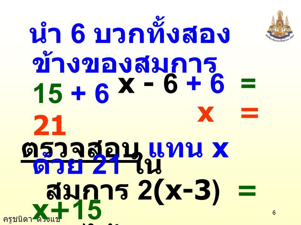 ครูชนิดา ดวงแข 6 นำ 6 บวกทั้งสอง ข้างของสมการ x - 6 + 6 = 15 + 6 x = 21 ตรวจสอบ แทน x ด้วย 21 ใน สมการ 2(x-3) = x+15 จะได้ 2(21-3) = 21+15 2 × 18 = 36 36 = 36 เป็นจริง
