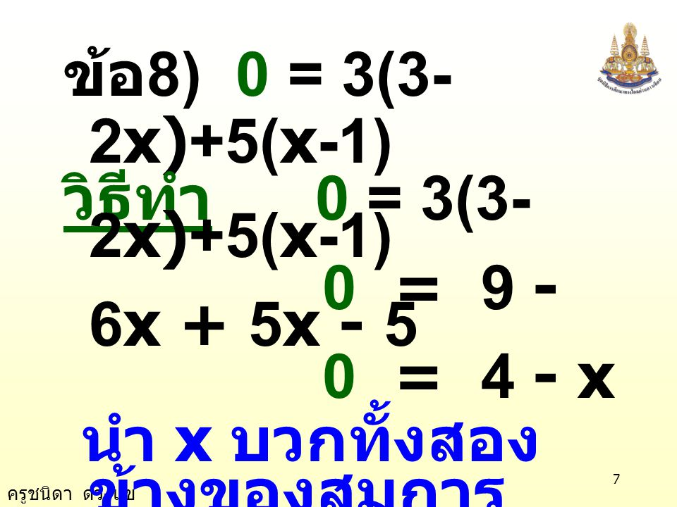 ครูชนิดา ดวงแข 7 ข้อ 8) 0 = 3(3- 2x)+5(x-1) วิธีทำ 0 = 3(3- 2x)+5(x-1) 0 = 9 - 6x + 5x - 5 0 = 4 - x นำ x บวกทั้งสอง ข้างของสมการ 0 + x = 4 - x + x x = 4