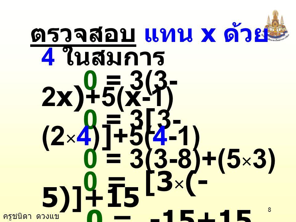ครูชนิดา ดวงแข 8 ตรวจสอบ แทน x ด้วย 4 ในสมการ 0 = 3(3- 2x)+5(x-1) 0 = 3[3- (2 × 4)]+5(4-1) 0 = 3(3-8)+(5 × 3) 0 = [3 × (- 5)]+15 0 = -15+15 0 = 0 เป็น จริง ตอบ 4