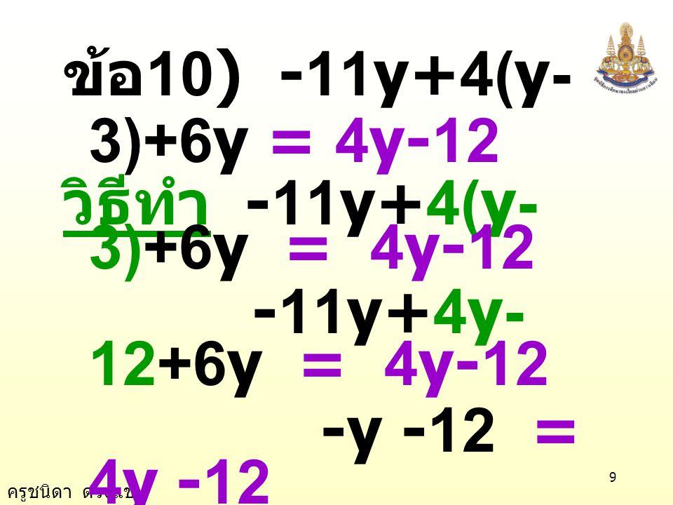 ครูชนิดา ดวงแข 9 ข้อ 10) -11y+4(y- 3)+6y = 4y-12 วิธีทำ -11y+4(y- 3)+6y = 4y-12 -11y+4y- 12+6y = 4y-12 -y -12 = 4y -12 นำ 4y ลบทั้งสอง ข้างของสมการ -y - 4y - 12 = 4y - 4y -12