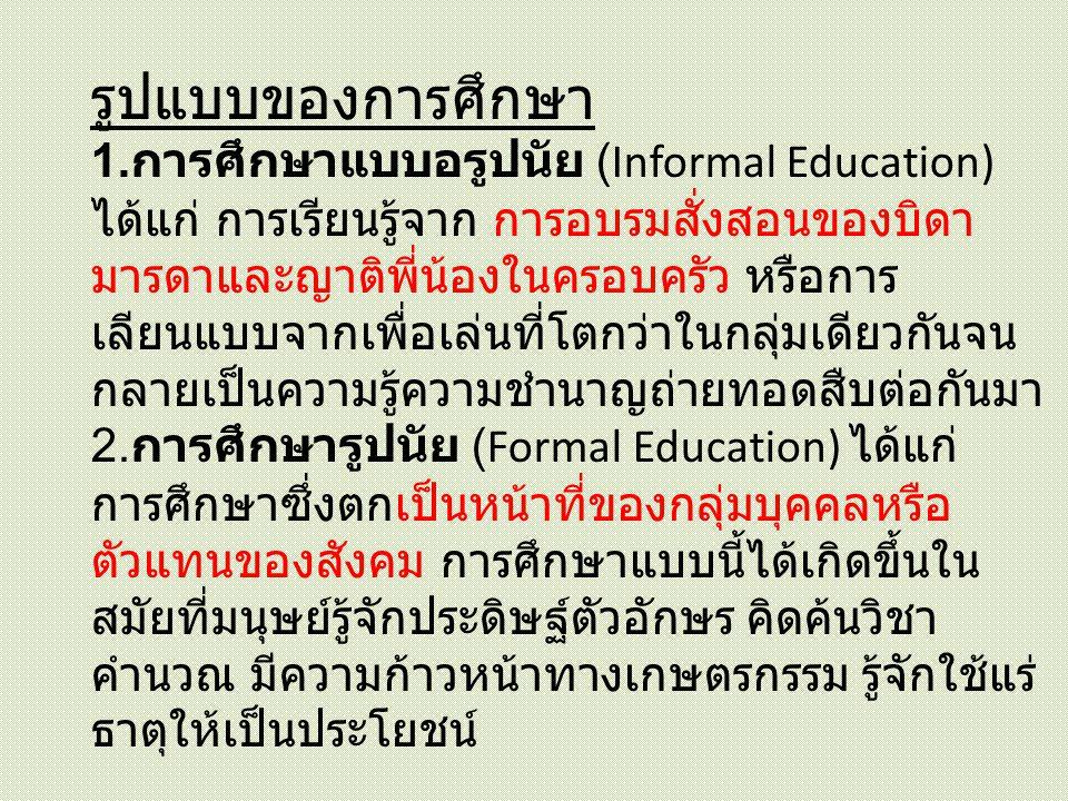 รูปแบบของการศึกษา 1. การศึกษาแบบอรูปนัย (Informal Education) ได้แก่ การเรียนรู้จาก การอบรมสั่งสอนของบิดา มารดาและญาติพี่น้องในครอบครัว หรือการ เลียนแบ