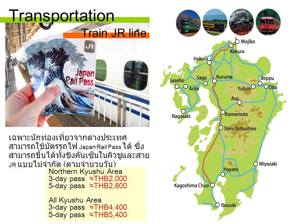 เฉพาะนักท่องเที่ยวจากต่างประเทศ สามารถใช้บัตรรถไฟ Japan Rail Pass ได้ ซึ่ง สามารถขึ้นได้ทั้งชิงคันเซ็นในคิวชูและสาย JR แบบไม่จำกัด ( ตามจำนวนวัน ) Northern Kyushu Area 3-day pass ≒ THB2,000 5-day pass ≒ THB2,800 All Kyushu Area 3-day pass ≒ THB4,400 5-day pass ≒ THB5,400 Transportation Train JR line