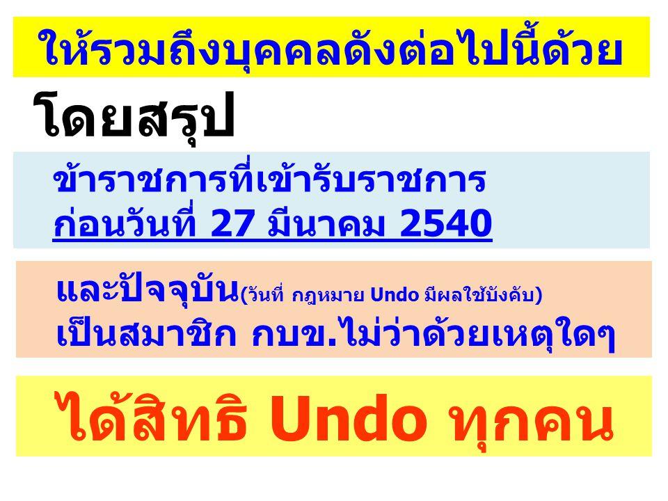 ให้รวมถึงบุคคลดังต่อไปนี้ด้วย ข้าราชการที่เข้ารับราชการ ก่อนวันที่ 27 มีนาคม 2540 และปัจจุบัน (วันที่ กฎหมาย Undo มีผลใช้บังคับ) เป็นสมาชิก กบข.ไม่ว่า