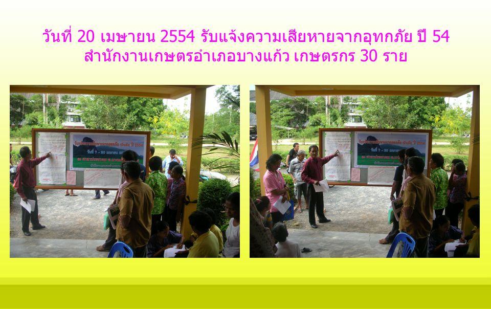 วันที่ 20 เมษายน 2554 รับแจ้งความเสียหายจากอุทกภัย ปี 54 สำนักงานเกษตรอำเภอบางแก้ว เกษตรกร 30 ราย