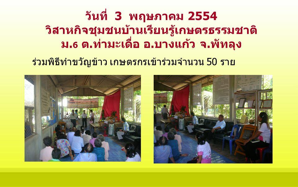 วันที่ 3 พฤษภาคม 2554 วิสาหกิจชุมชนบ้านเรียนรู้เกษตรธรรมชาติ ม. 6 ต.ท่ามะเดื่อ อ.บางแก้ว จ.พัทลุง ร่วมพิธีทำขวัญข้าว เกษตรกรเข้าร่วมจำนวน 50 ราย