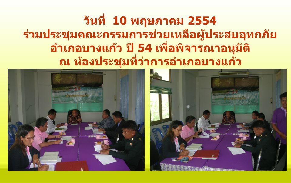 วันที่ 10 พฤษภาคม 2554 ร่วมประชุมคณะกรรมการช่วยเหลือผู้ประสบอุทกภัย อำเภอบางแก้ว ปี 54 เพื่อพิจารณาอนุมัติ ณ ห้องประชุมที่ว่าการอำเภอบางแก้ว