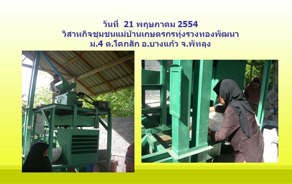 วันที่ 21 พฤษภาคม 2554 วิสาหกิจชุมชนแม่บ้านเกษตรกรทุ่งรวงทองพัฒนา ม.4 ต.โคกสัก อ.บางแก้ว จ.พัทลุง