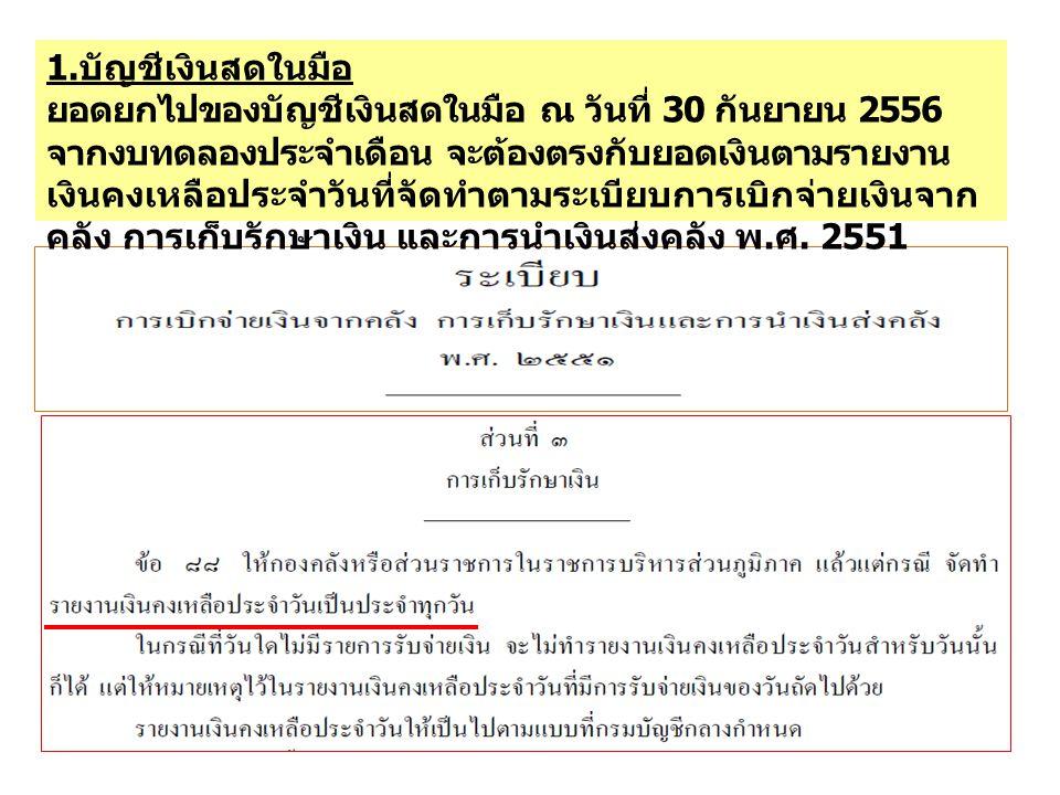 1. บัญชีเงินสดในมือ ยอดยกไปของบัญชีเงินสดในมือ ณ วันที่ 30 กันยายน 2556 จากงบทดลองประจำเดือน จะต้องตรงกับยอดเงินตามรายงาน เงินคงเหลือประจำวันที่จัดทำต